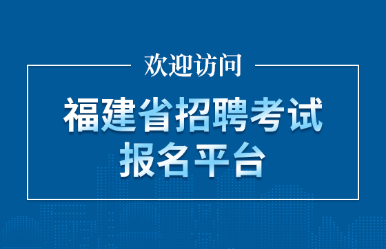 欢迎访问福建省招聘考试报名平台